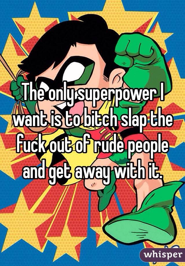 The only superpower I want is to bitch slap the fuck out of rude people and get away with it.