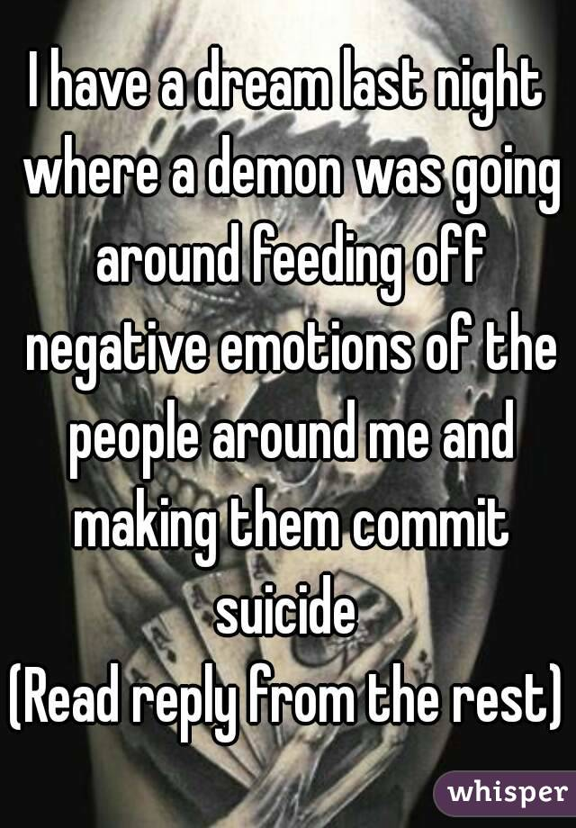 I have a dream last night where a demon was going around feeding off negative emotions of the people around me and making them commit suicide  (Read reply from the rest)