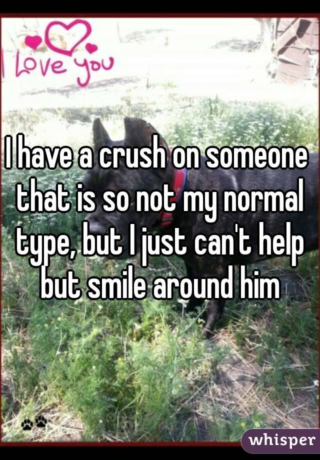 I have a crush on someone that is so not my normal type, but I just can't help but smile around him