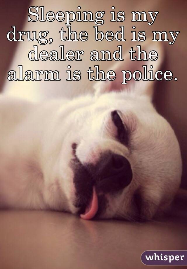 Sleeping is my drug, the bed is my dealer and the alarm is the police.