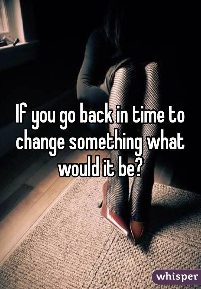 If you go back in time to change something what would it be?