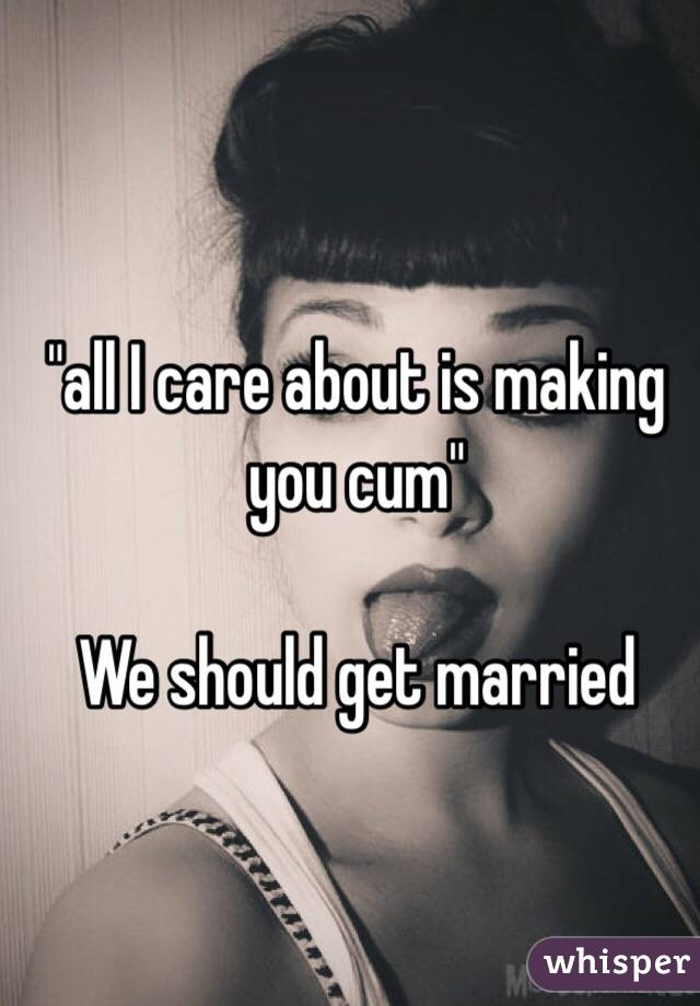 """all I care about is making you cum""  We should get married"