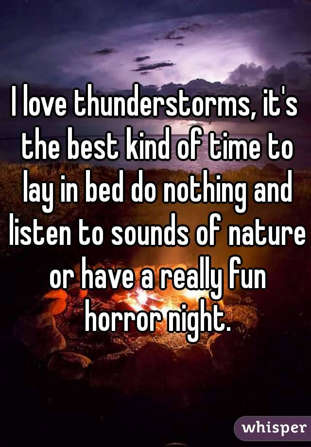 I love thunderstorms, it's the best kind of time to lay in bed do nothing and listen to sounds of nature or have a really fun horror night.