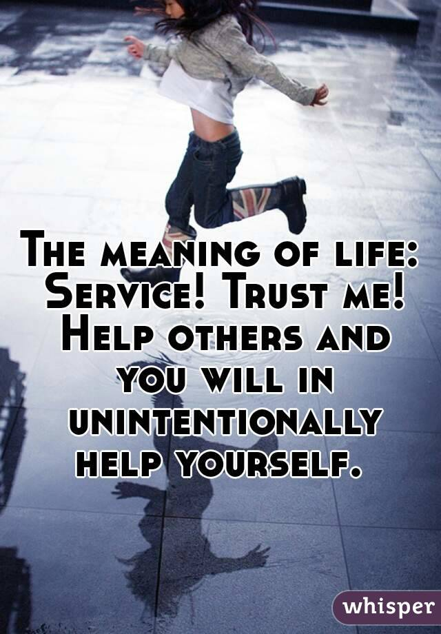 The meaning of life: Service! Trust me! Help others and you will in unintentionally help yourself.