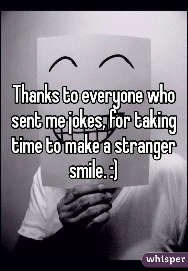 Thanks to everyone who sent me jokes, for taking time to make a stranger smile. :)