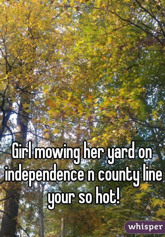 Girl mowing her yard on independence n county line your so hot!