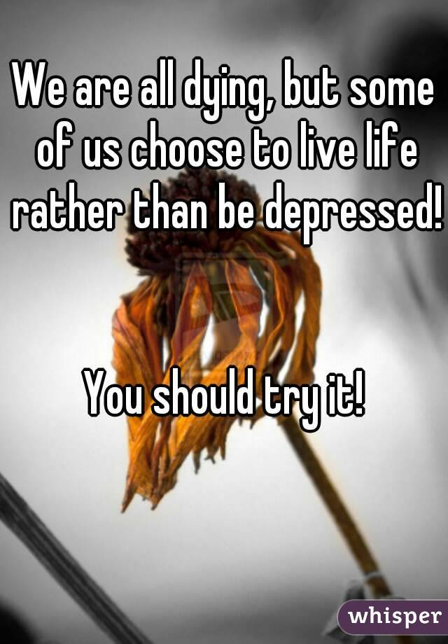 We are all dying, but some of us choose to live life rather than be depressed!   You should try it!