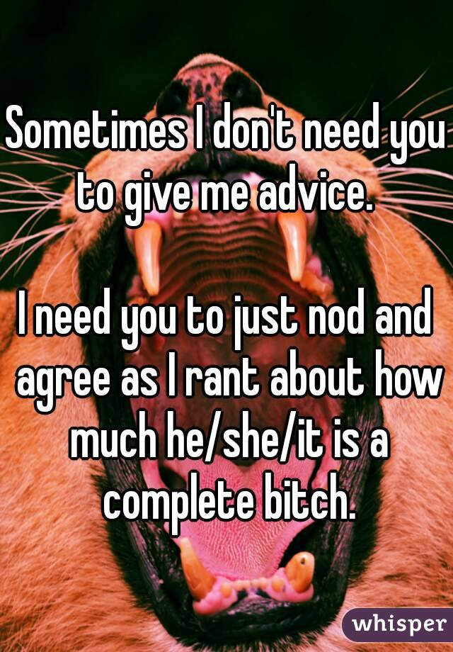 Sometimes I don't need you to give me advice.   I need you to just nod and agree as I rant about how much he/she/it is a complete bitch.