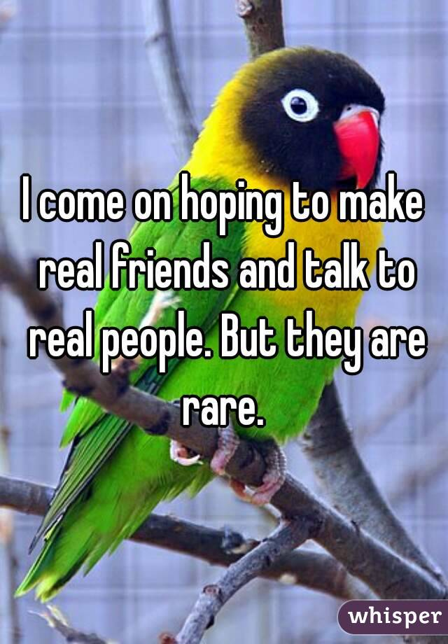 I come on hoping to make real friends and talk to real people. But they are rare.