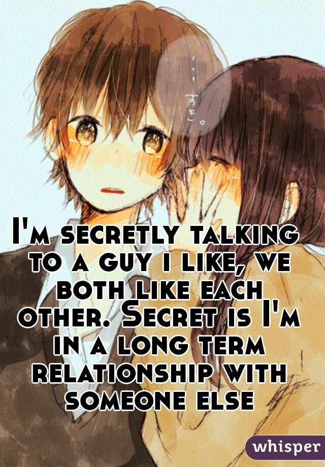 I'm secretly talking to a guy i like, we both like each other. Secret is I'm in a long term relationship with someone else