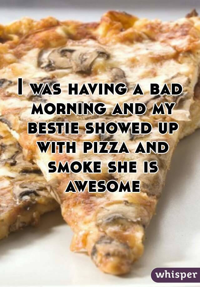 I was having a bad morning and my bestie showed up with pizza and smoke she is awesome