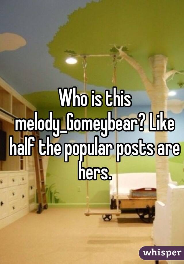 Who is this melody_Gomeybear? Like half the popular posts are hers.
