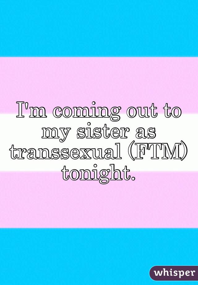 I'm coming out to my sister as transsexual (FTM) tonight.