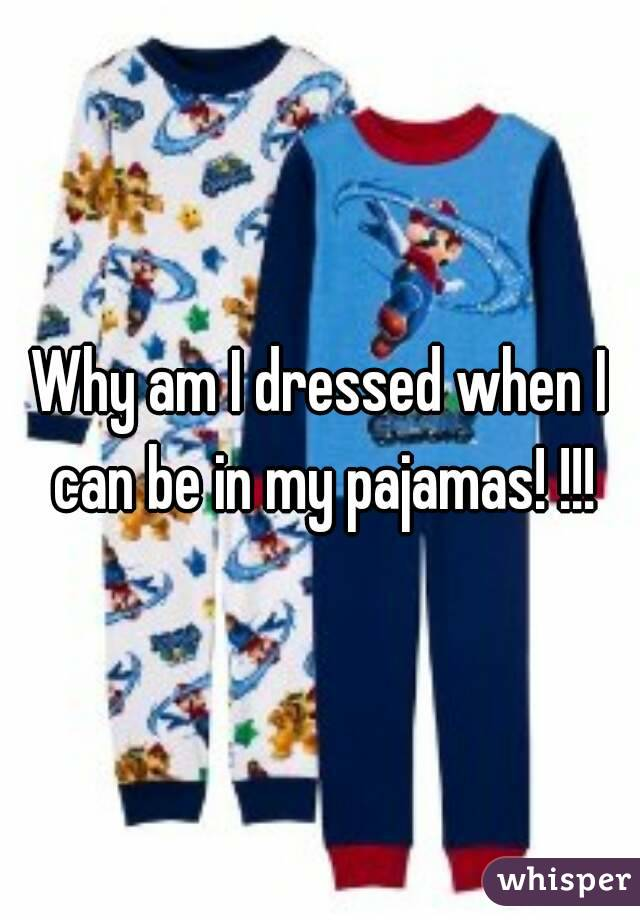 Why am I dressed when I can be in my pajamas! !!!