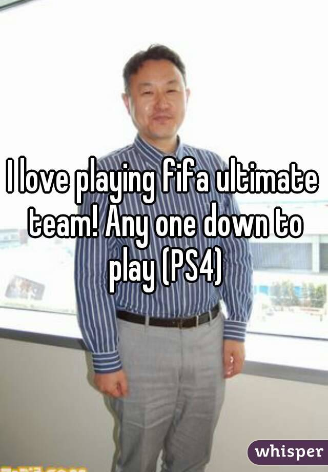 I love playing fifa ultimate team! Any one down to play (PS4)