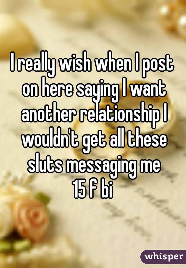 I really wish when I post on here saying I want another relationship I wouldn't get all these sluts messaging me 15 f bi