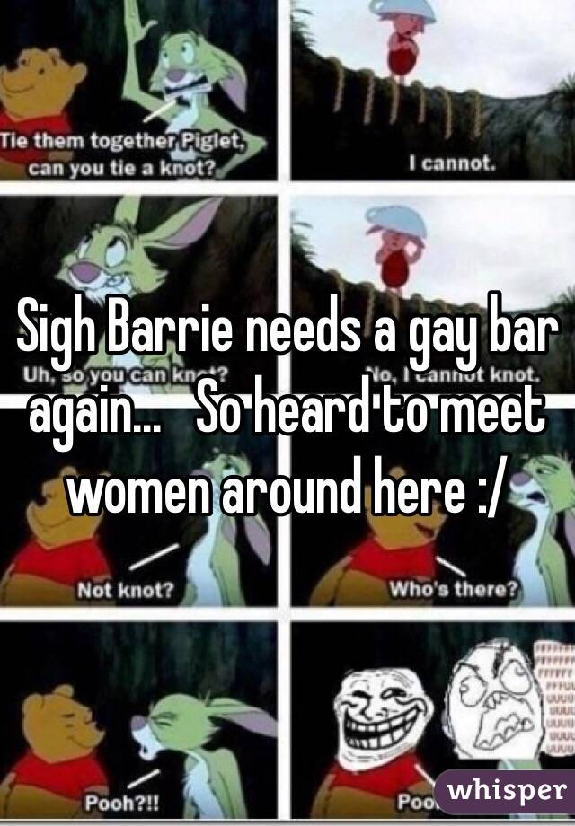 Sigh Barrie needs a gay bar again...   So heard to meet women around here :/