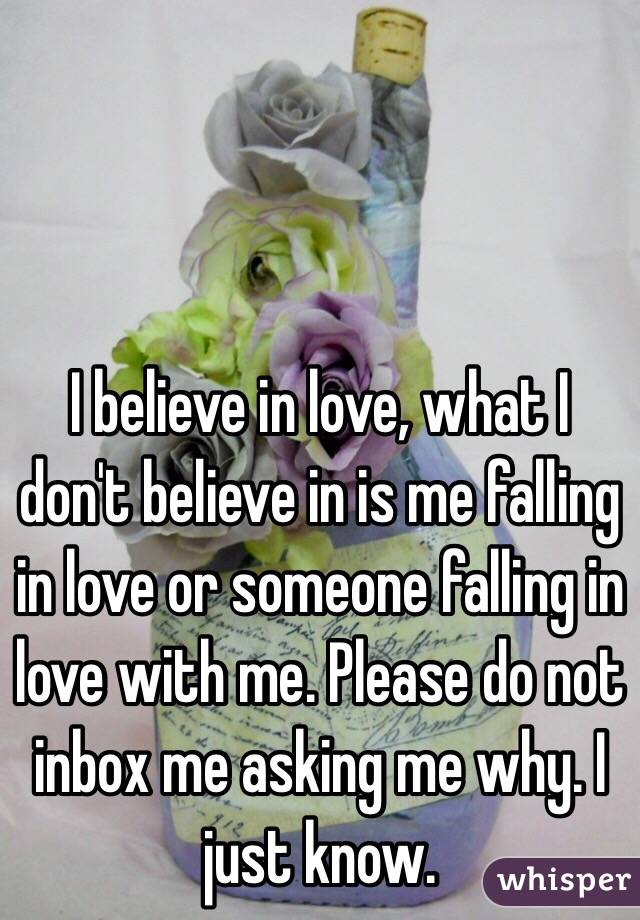 I believe in love, what I don't believe in is me falling in love or someone falling in love with me. Please do not inbox me asking me why. I just know.