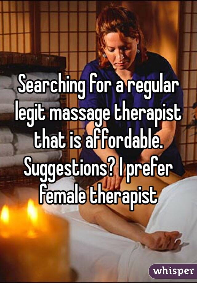 Searching for a regular legit massage therapist that is affordable. Suggestions? I prefer female therapist