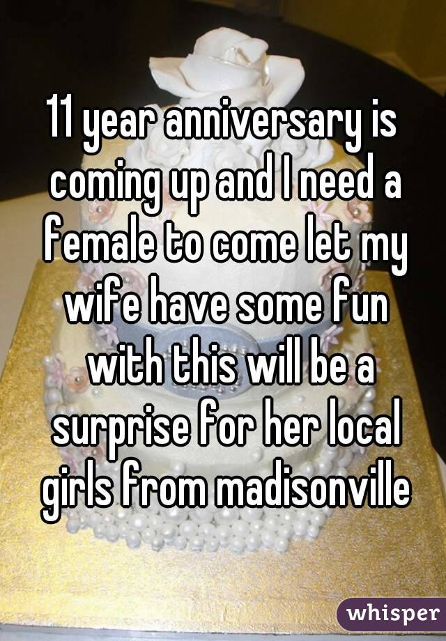 11 year anniversary is coming up and I need a female to come let my wife have some fun   with this will be a surprise for her local girls from madisonville
