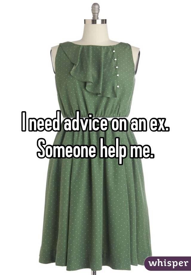 I need advice on an ex. Someone help me.
