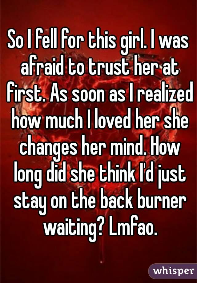 So I fell for this girl. I was afraid to trust her at first. As soon as I realized how much I loved her she changes her mind. How long did she think I'd just stay on the back burner waiting? Lmfao.