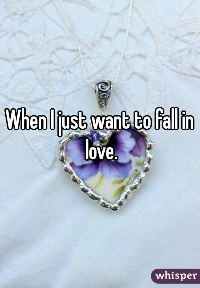 When I just want to fall in love.