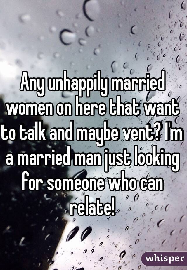 Any unhappily married women on here that want to talk and maybe vent? I'm a married man just looking for someone who can relate!