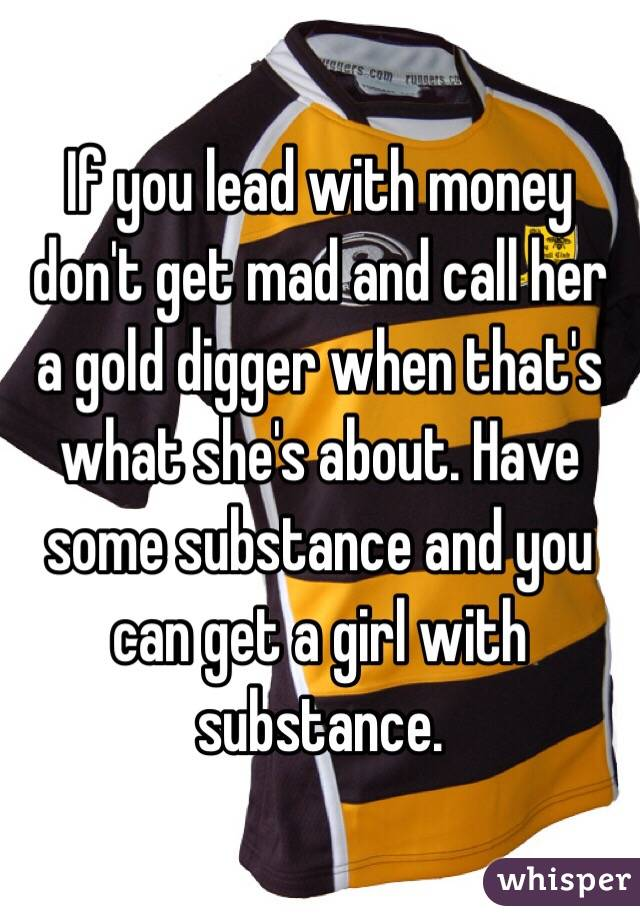 If you lead with money don't get mad and call her a gold digger when that's what she's about. Have some substance and you can get a girl with substance.