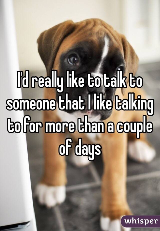 I'd really like to talk to someone that I like talking to for more than a couple of days