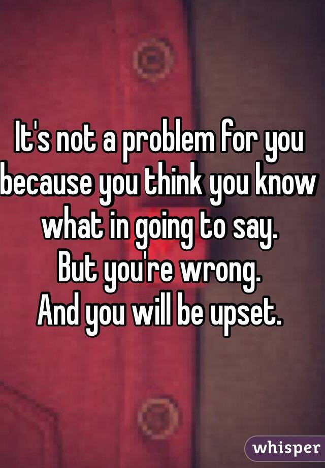 It's not a problem for you because you think you know what in going to say.  But you're wrong.  And you will be upset.