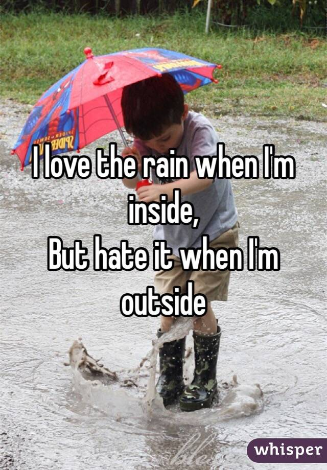I love the rain when I'm inside, But hate it when I'm outside