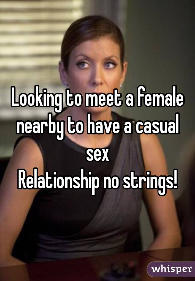 Looking to meet a female nearby to have a casual sex Relationship no strings!