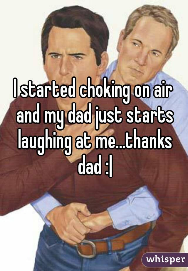 I started choking on air and my dad just starts laughing at me...thanks dad :|