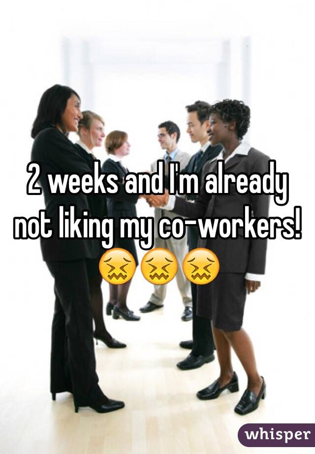 2 weeks and I'm already not liking my co-workers! 😖😖😖