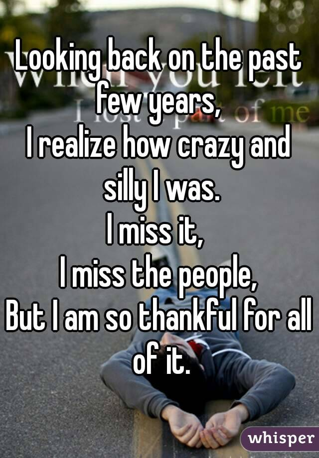 Looking back on the past few years,  I realize how crazy and silly I was. I miss it,  I miss the people, But I am so thankful for all of it.