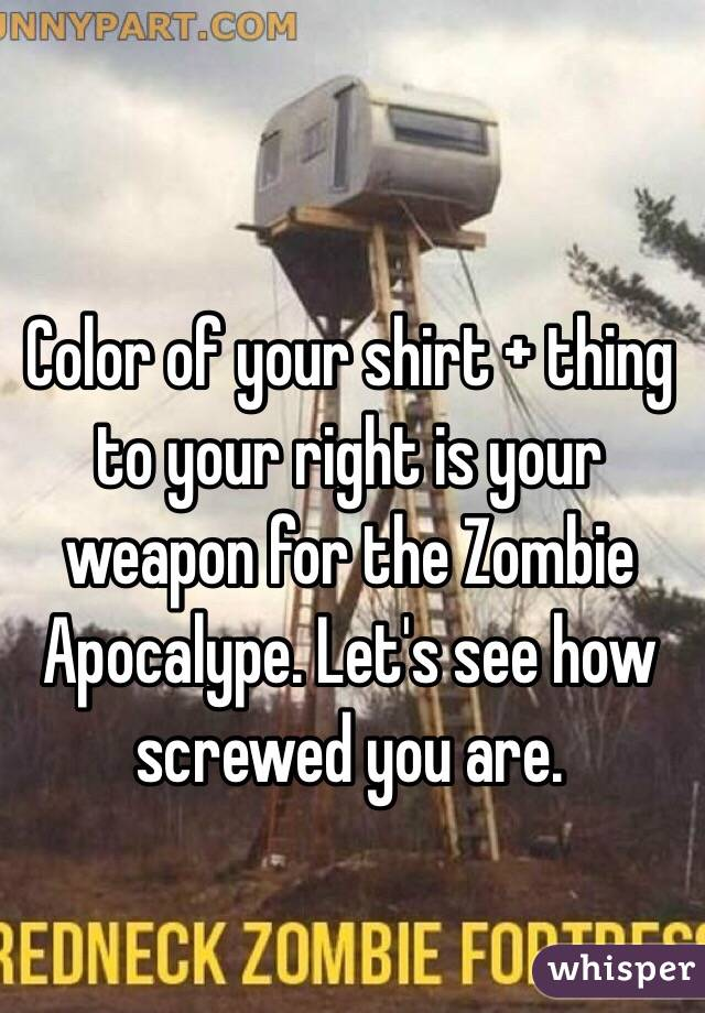Color of your shirt + thing to your right is your weapon for the Zombie Apocalype. Let's see how screwed you are.
