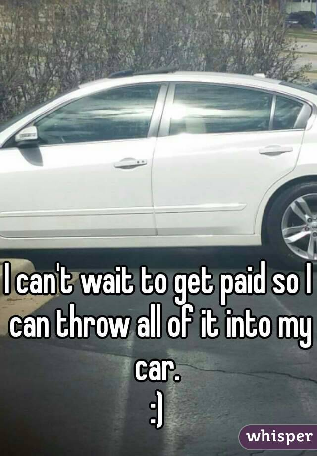 I can't wait to get paid so I can throw all of it into my car.  :)