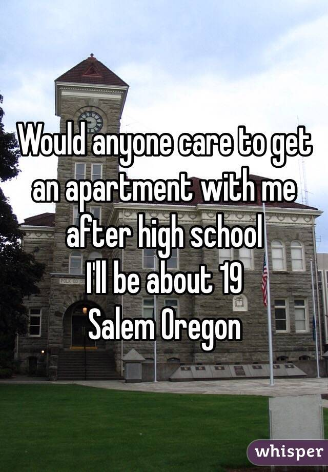 Would anyone care to get an apartment with me after high school  I'll be about 19  Salem Oregon