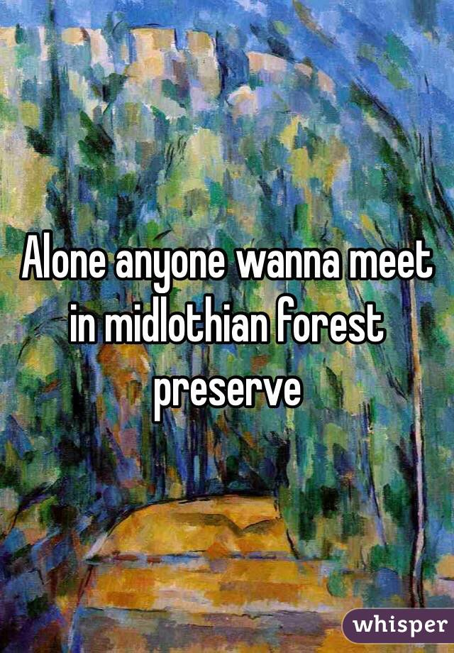 Alone anyone wanna meet in midlothian forest preserve
