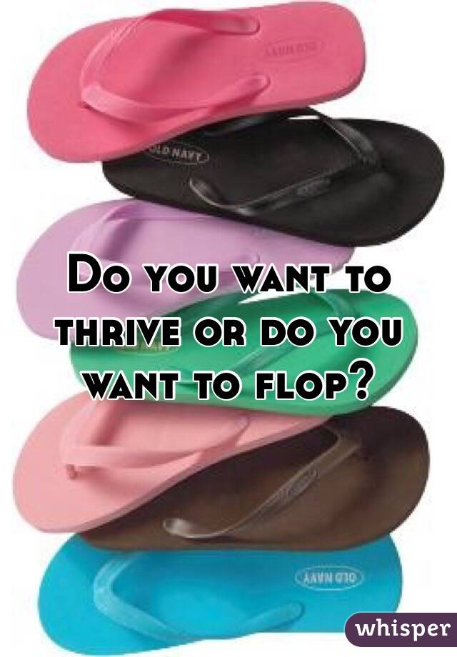 Do you want to thrive or do you want to flop?
