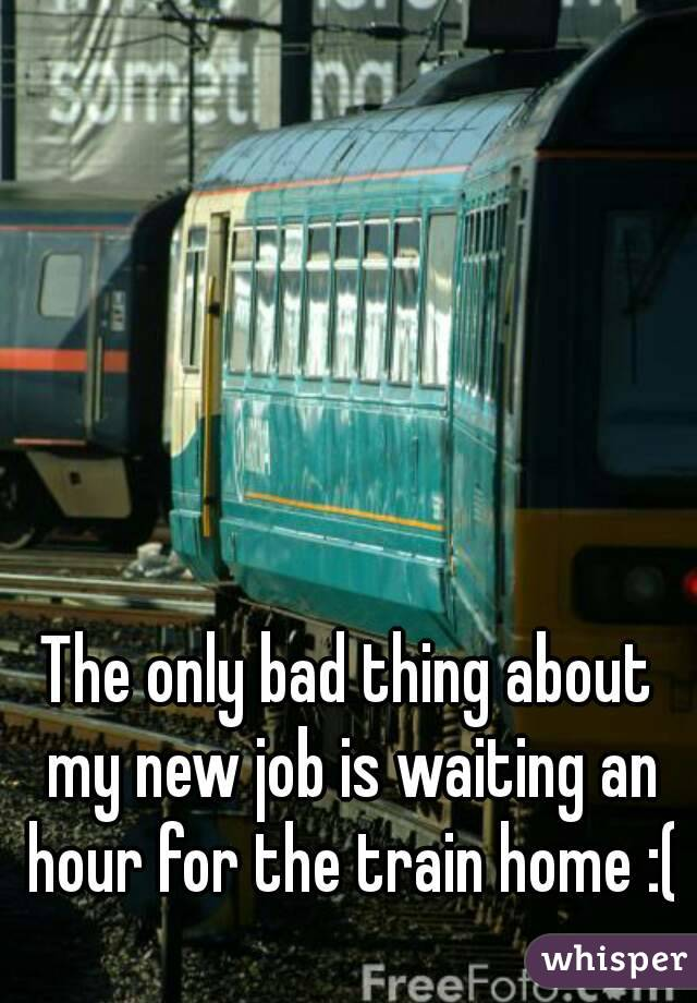 The only bad thing about my new job is waiting an hour for the train home :(