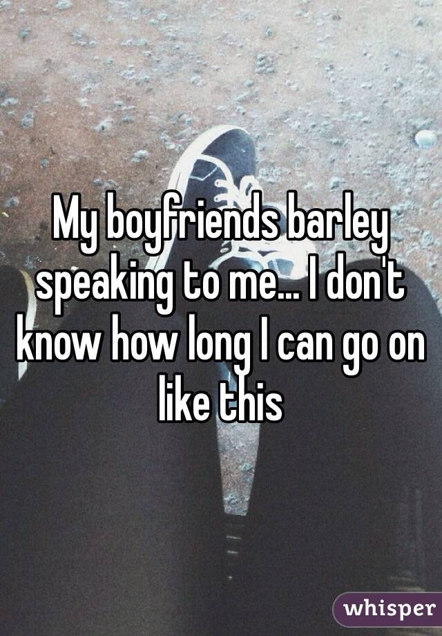 My boyfriends barley speaking to me... I don't know how long I can go on like this