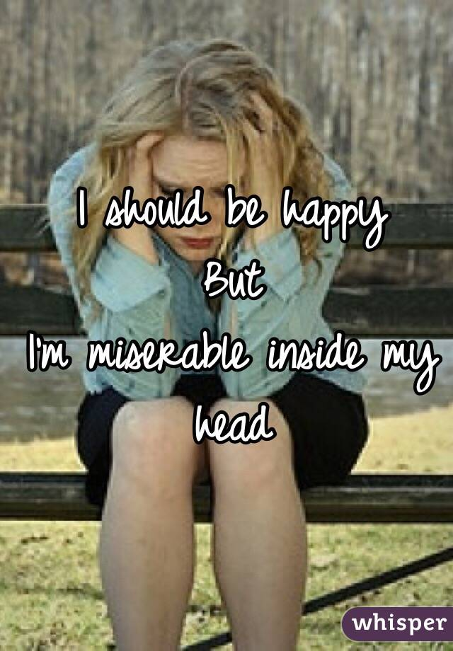 I should be happy  But I'm miserable inside my head