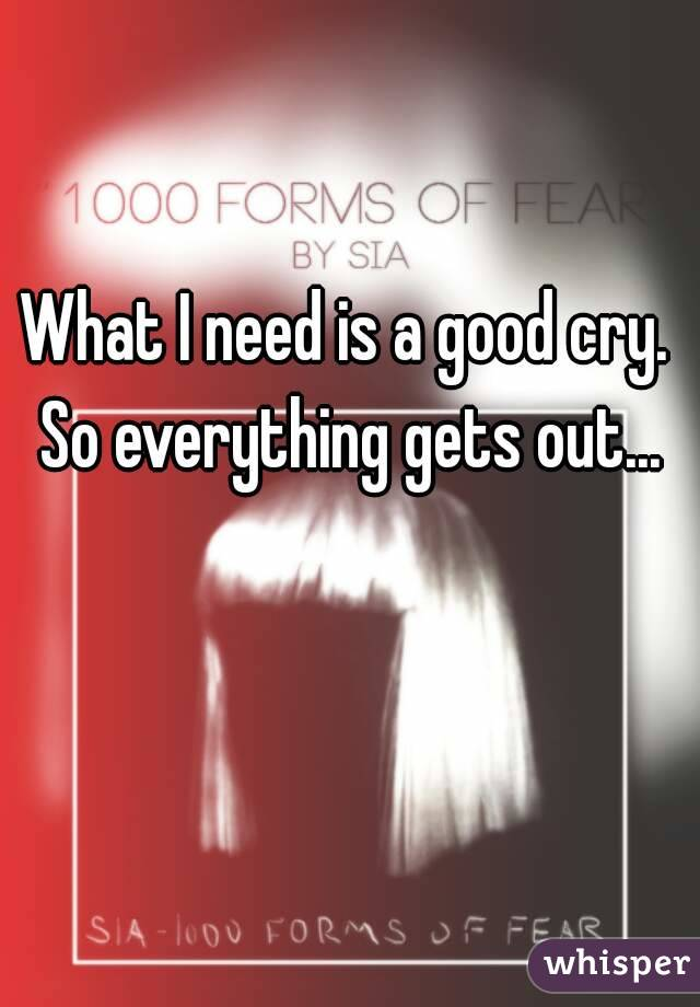 What I need is a good cry. So everything gets out...