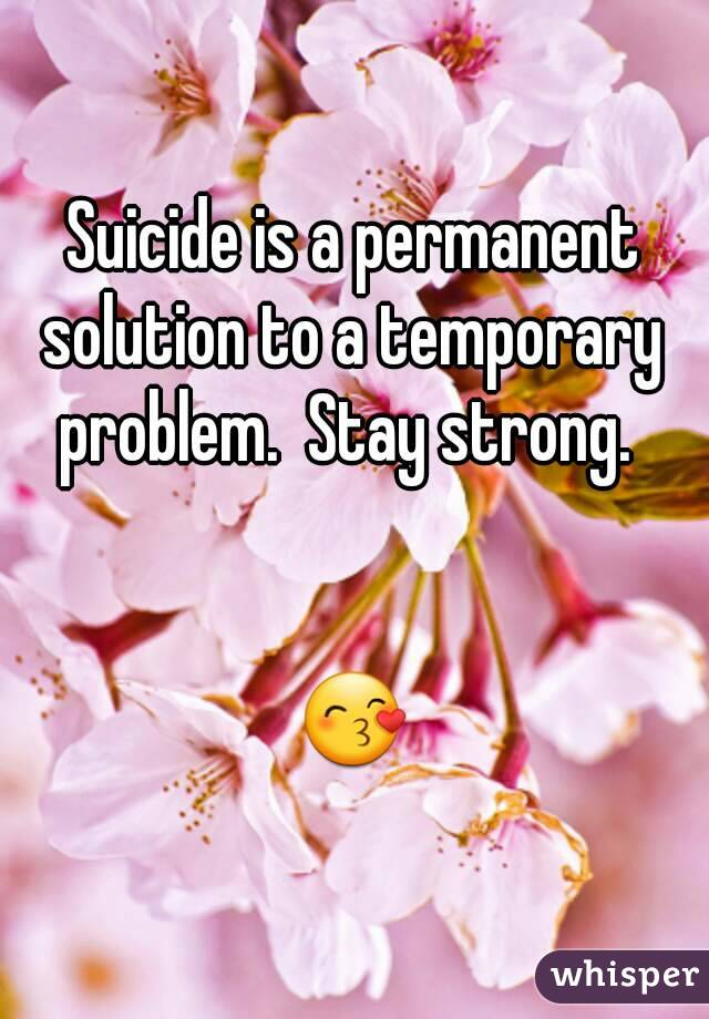 Suicide is a permanent solution to a temporary  problem.  Stay strong.     😙