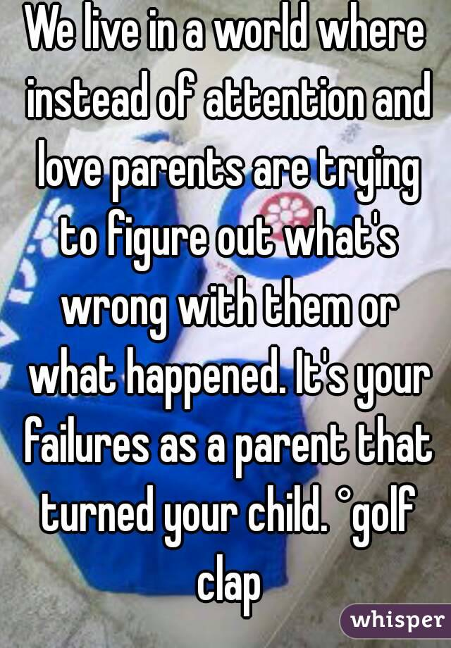 We live in a world where instead of attention and love parents are trying to figure out what's wrong with them or what happened. It's your failures as a parent that turned your child. °golf clap