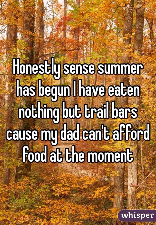 Honestly sense summer has begun I have eaten nothing but trail bars cause my dad can't afford food at the moment