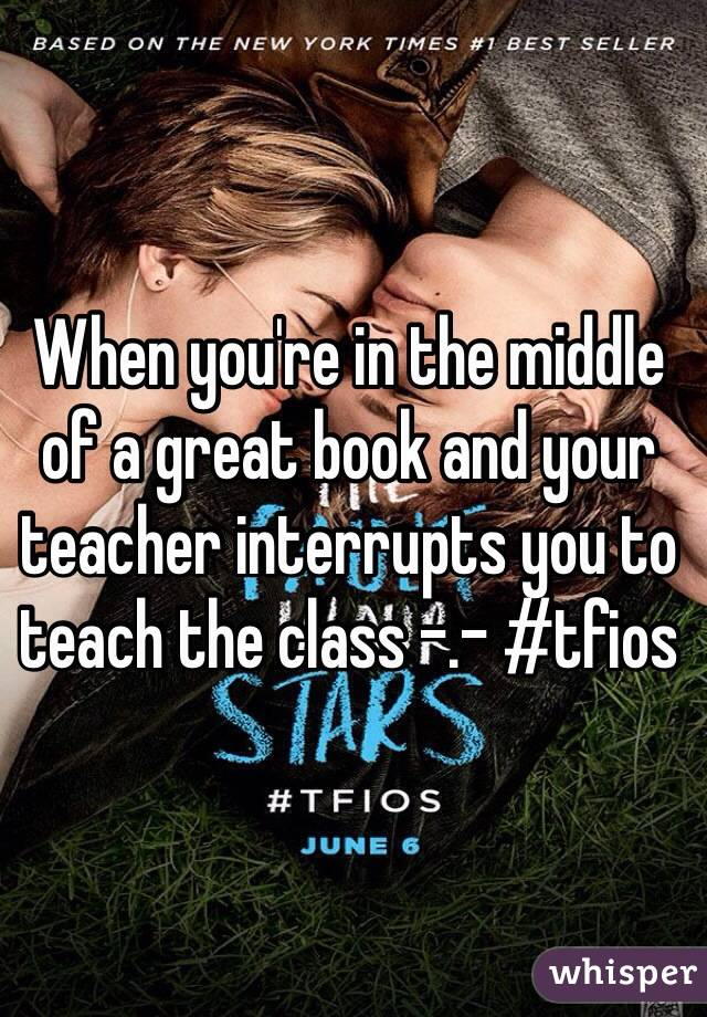 When you're in the middle of a great book and your teacher interrupts you to teach the class -.- #tfios