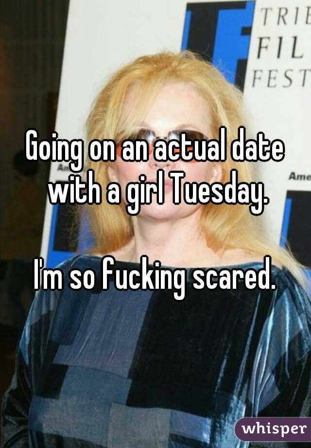 Going on an actual date with a girl Tuesday.  I'm so fucking scared.